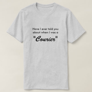 "Have I ever told you when I was a ""Courier"" T-Shirt"