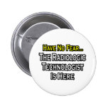 Have No Fear, Radiologic Technologist Is Here Pinback Button