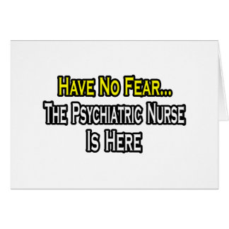 Have No Fear, The Psychiatric Nurse Is Here Card