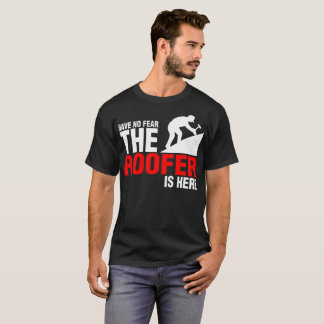 Have No Fear The Roofer Is Here T-Shirt