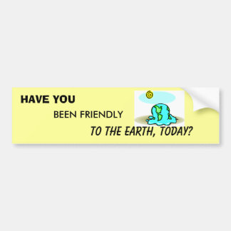 HAVE YOU BEEN FRIENDLY TO THE EARTH TODAY? LOOK :) BUMPER STICKER