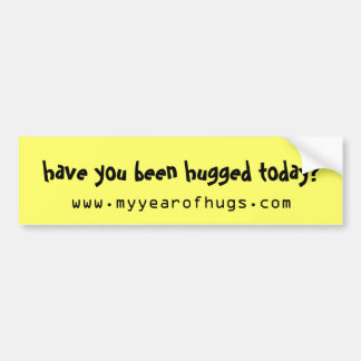 have you been hugged today? bumper sticker