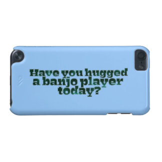 Have You Hugged a Banjo Player Today? iPod Touch 5G Case