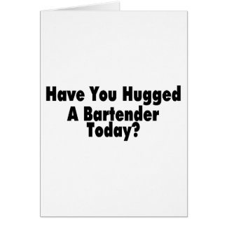 Have You Hugged A Bartender Today Card