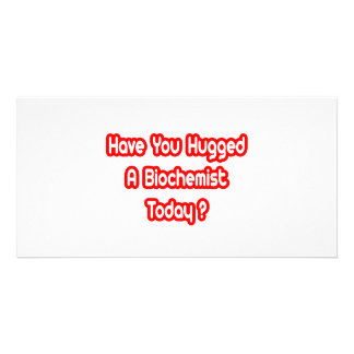 Have You Hugged A Biochemist Today? Photo Greeting Card