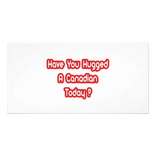 Have You Hugged A Canadian Today? Custom Photo Card