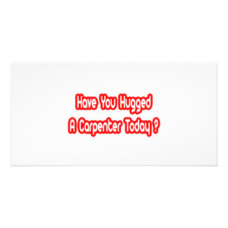 Have You Hugged A Carpenter Today Picture Card