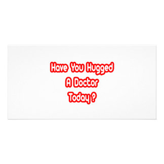 Have You Hugged A Doctor Today Photo Greeting Card