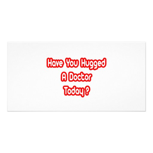 Have You Hugged A Doctor Today? Photo Greeting Card