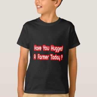 Have You Hugged A Farmer Today? T-Shirt