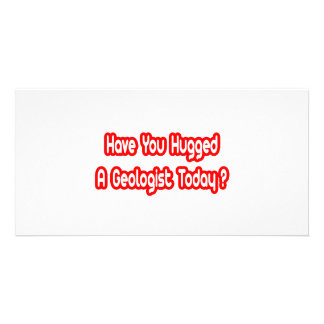 Have You Hugged A Geologist Today? Photo Greeting Card