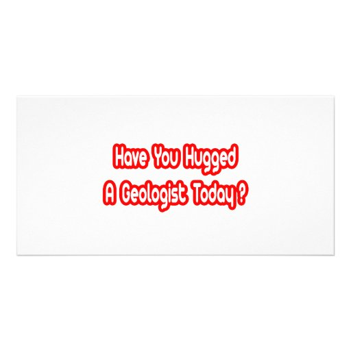 Have You Hugged A Geologist Today? Personalized Photo Card