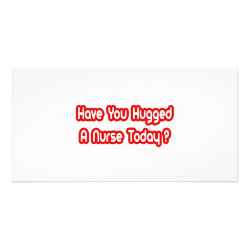Have You Hugged A Nurse Today? Photo Cards