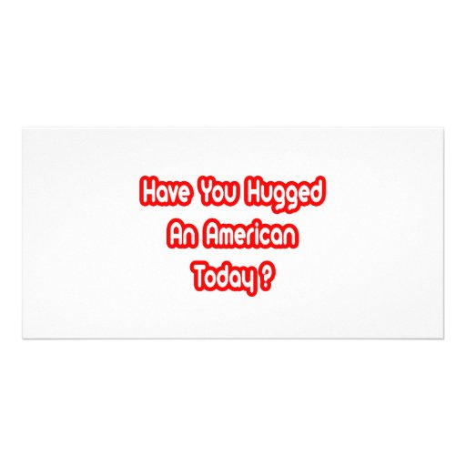Have You Hugged An American Today? Custom Photo Card