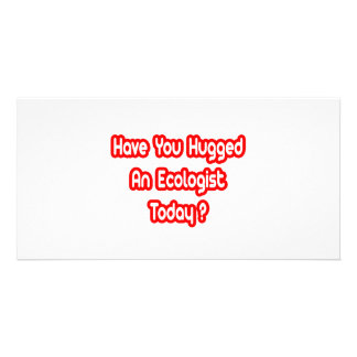 Have You Hugged An Ecologist Today? Customized Photo Card