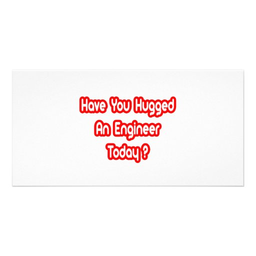 Have You Hugged An Engineer Today? Photo Cards