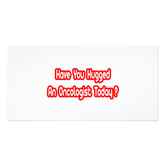 Have You Hugged An Oncologist Today Picture Card