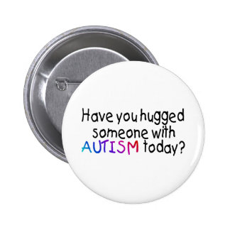 Have You hugged someone with Autism today Color Pinback Buttons