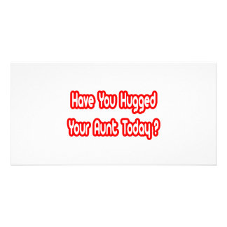 Have You Hugged Your Aunt Today Picture Card