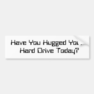 """""""Have You Hugged Your Hard Drive Today?"""" Car Bumper Sticker"""
