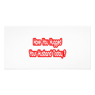 Have You Hugged Your Husband Today? Photo Greeting Card