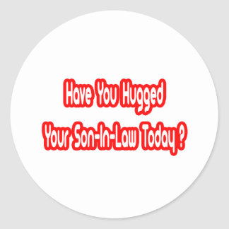 Have You Hugged Your Son-In-Law Today? Round Stickers