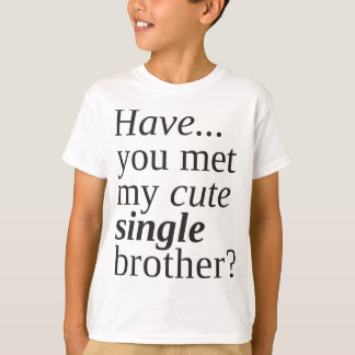 have you met my cute single brother? t-shirt