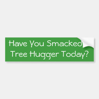 Have You Smacked A Tree Hugger Today? Bumper Sticker