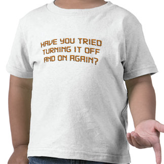 Have You Tried Turning It Off And On Again? Tee Shirts