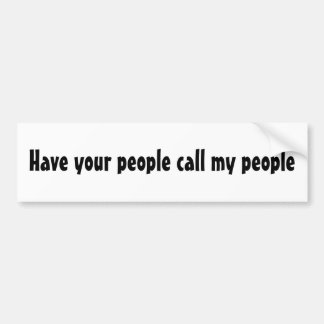 Have your people call my people bumper sticker