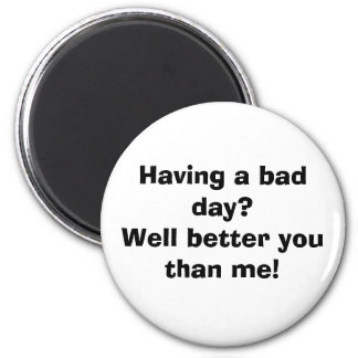 Having a bad day?Well better you than me! 6 Cm Round Magnet