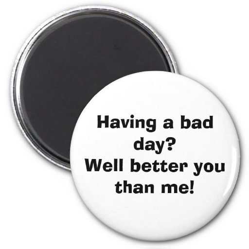 Having a bad day?Well better you than me! Refrigerator Magnet