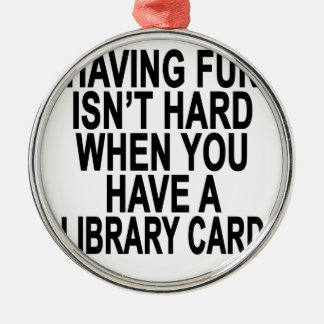 HAVING FUN ISN'T HARD WHEN YOU HAVE A LIBRARY CARD METAL ORNAMENT