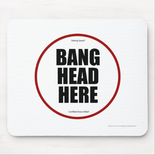 Having Issues? Bang head here Mouse Pad