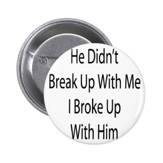 He Didn t Break Up With Me I Broke Up with Him Pins