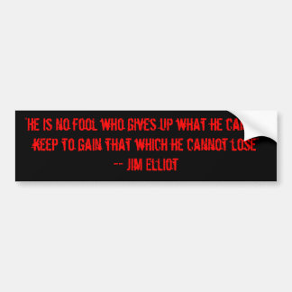 """He is no fool who gives up what he cannot keep... Bumper Sticker"