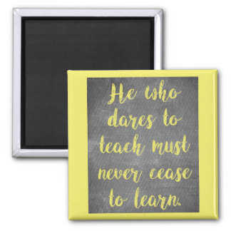 He who dares to TEACH must never cease to LEARN Magnet