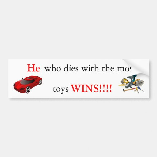 He who dies with the most toys wins!!! bumper stickers