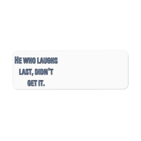 He who laughs last, didn't get it. return address label