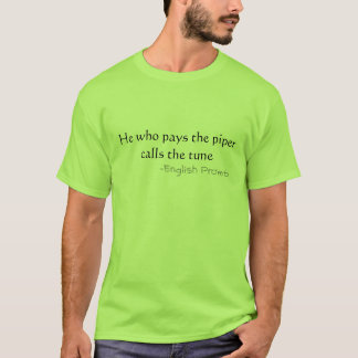 He who pays the piper T-Shirt