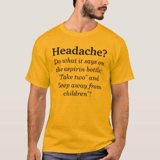 Headache? Do what it says on the aspirin bottl... T-Shirt