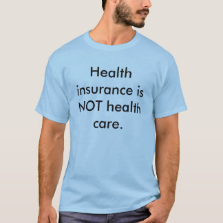 Health insurance is NOT health care. T-Shirt