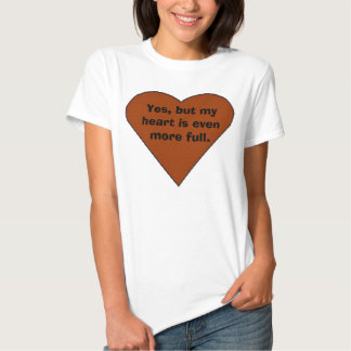 heart, Yes, but my heart is even more full. T-shirts