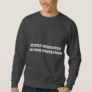 Heavily Medicated For Your Protection Sweatshirt