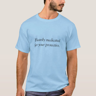 Heavily medicatedfor your protection shirt