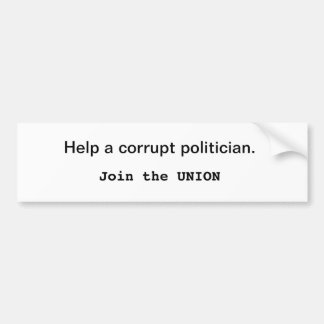 Help a corrupt politician. Join the Union Bumper Sticker