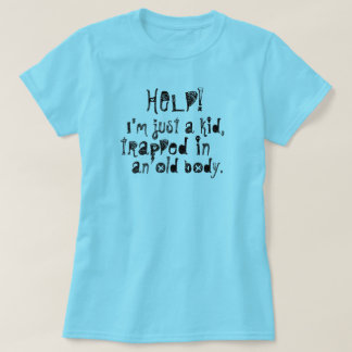 Help! I'm Just a Kid, Trapped in an Old Body T-Shirt