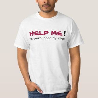 HELP ME I'm surrounded by idiots Mans T-shirt