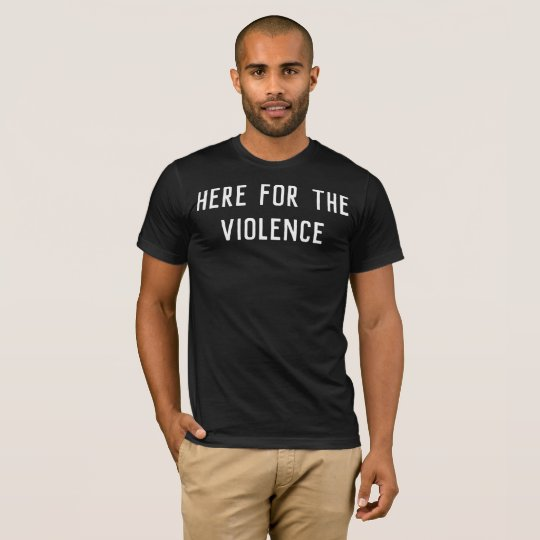 Here for the Violence T-Shirt