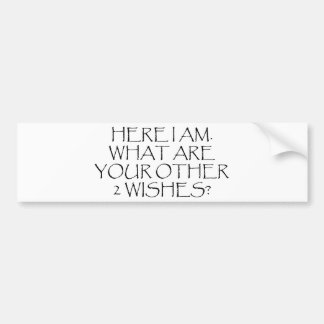 Here I Am What Are Your Other Wishes? Car Bumper Sticker